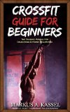 CrossFit Guide for Beginners: The Training Manual for Developing Extreme Athleticism (Exercises, Nutrition & WODs included)